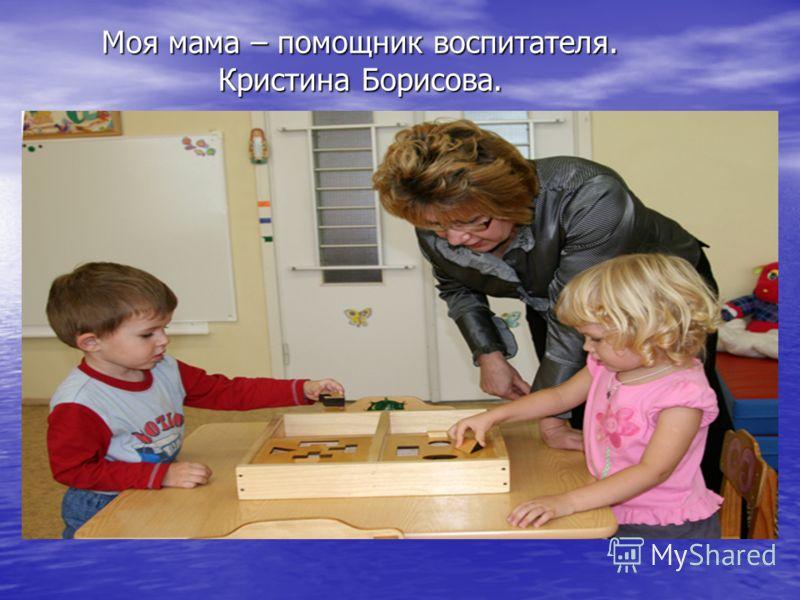 Моя мама – помощник воспитателя. Кристина Борисова.