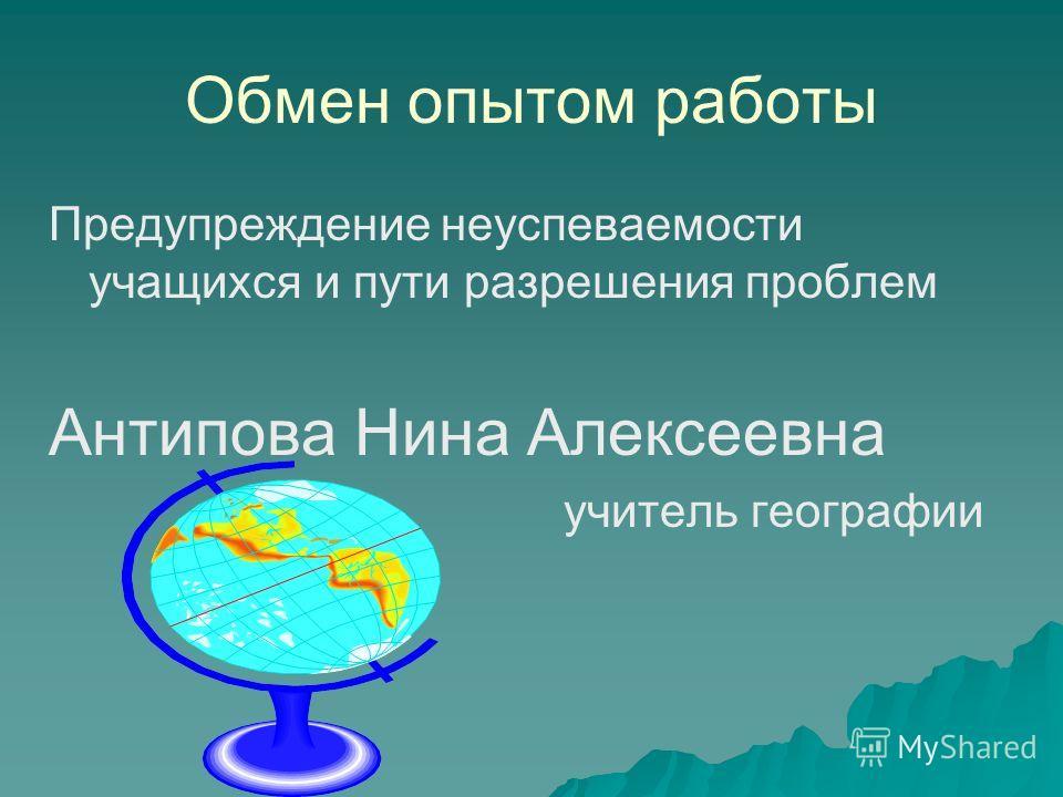 Обмен опытом работы Предупреждение неуспеваемости учащихся и пути разрешения проблем Антипова Нина Алексеевна учитель географии