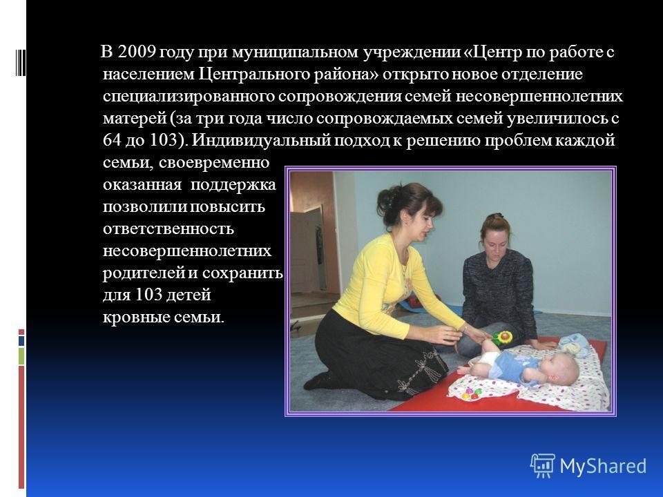 В 2009 году при муниципальном учреждении «Центр по работе с населением Центрального района» открыто новое отделение специализированного сопровождения семей несовершеннолетних матерей (за три года число сопровождаемых семей увеличилось с 64 до 103). И