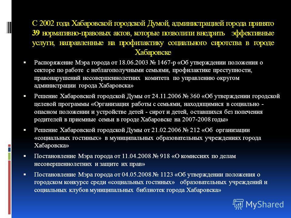 С 2002 года Хабаровской городской Думой, администрацией города принято 39 нормативно-правовых актов, которые позволили внедрить эффективные услуги, направленные на профилактику социального сиротства в городе Хабаровске Распоряжение Мэра города от 18.