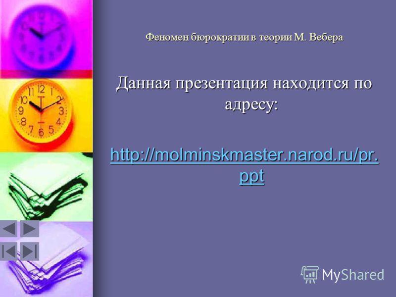 Феномен бюрократии в теории М. Вебера Данная презентация находится по адресу: http://molminskmaster.narod.ru/pr. ppt http://molminskmaster.narod.ru/pr. ppt