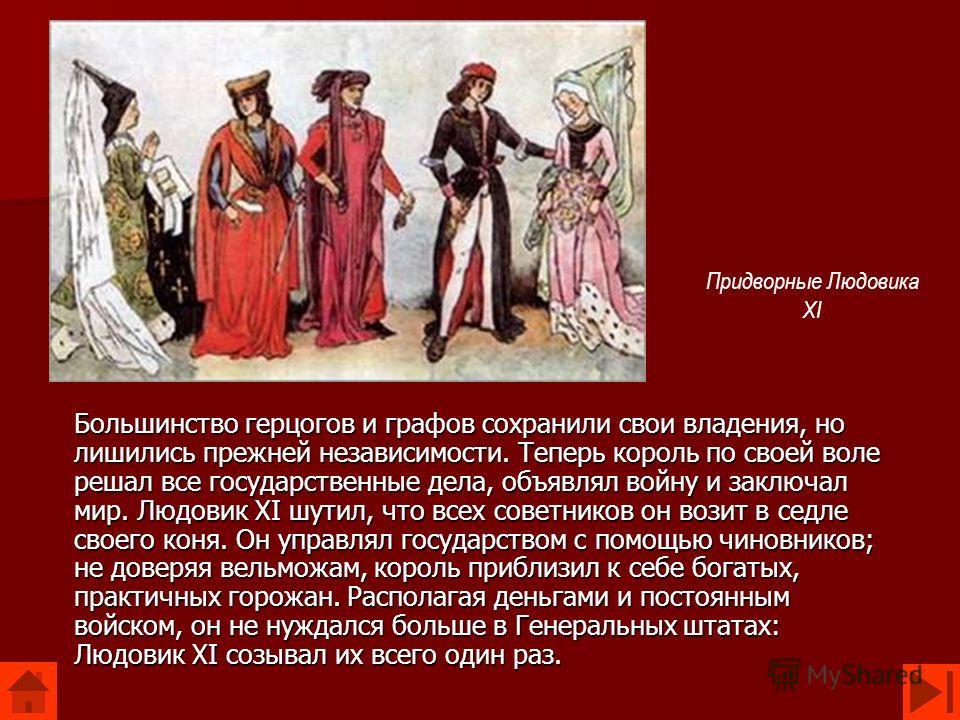 Большинство герцогов и графов сохранили свои владения, но лишились прежней независимости. Теперь король по своей воле решал все государственные дела, объявлял войну и заключал мир. Людовик XI шутил, что всех советников он возит в седле своего коня. О