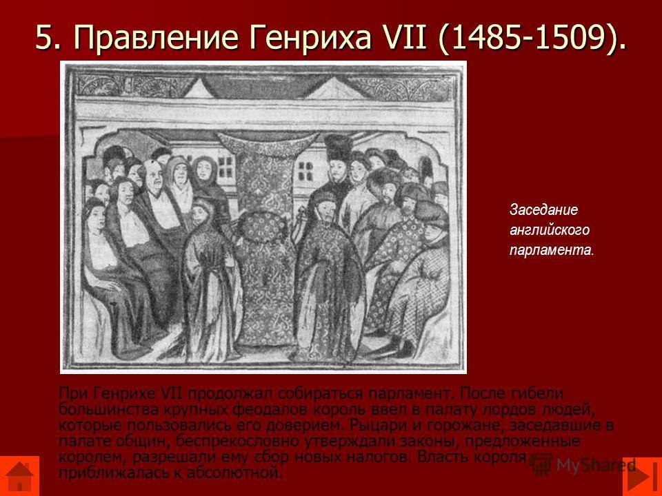 5. Правление Генриха VII (1485-1509). При Генрихе VII продолжал собираться парламент. После гибели большинства крупных феодалов король ввел в палату лордов людей, которые пользовались его доверием. Рыцари и горожане, заседавшие в палате общин, беспре