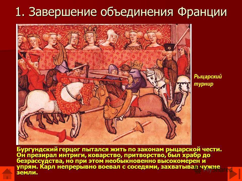 1. Завершение объединения Франции Бургундский герцог пытался жить по законам рыцарской чести. Он презирал интриги, коварство, притворство, был храбр до безрассудства, но при этом необыкновенно высокомерен и упрям. Карл непрерывно воевал с соседями, з