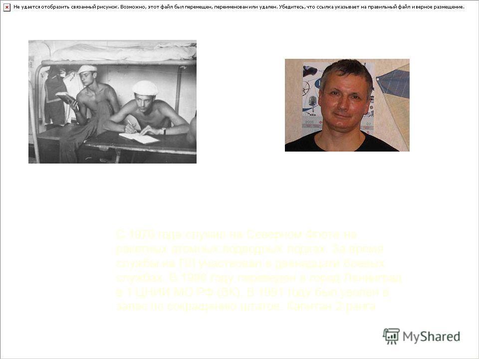С 1976 года служил на Северном Флоте на ракетных атомных подводных лодках. За время службы на ПЛ участвовал в двенадцати боевых службах. В 1986 году переведен в город Ленинград в 1 ЦНИИ МО РФ (ВК). В 1991 году был уволен в запас по сокращению штатов.