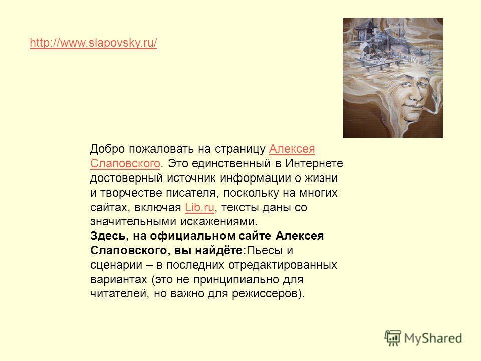 http://www.slapovsky.ru/ Добро пожаловать на страницу Алексея Слаповского. Это единственный в Интернете достоверный источник информации о жизни и творчестве писателя, поскольку на многих сайтах, включая Lib.ru, тексты даны со значительными искажениям