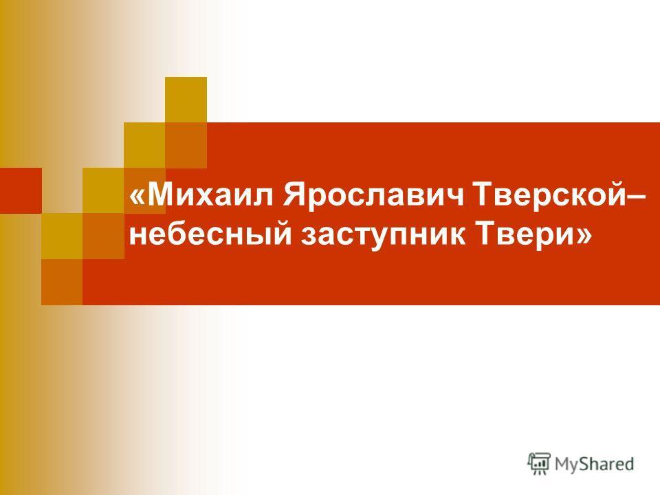 «Михаил Ярославич Тверской– небесный заступник Твери»