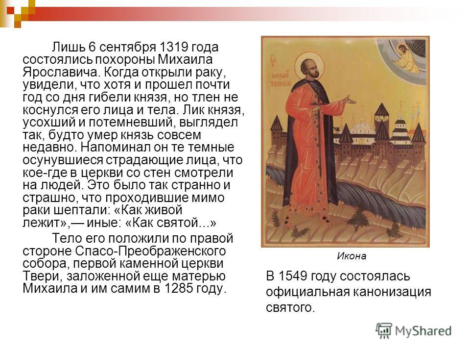 Лишь 6 сентября 1319 года состоялись похороны Михаила Ярославича. Когда открыли раку, увидели, что хотя и прошел почти год со дня гибели князя, но тлен не коснулся его лица и тела. Лик князя, усохший и потемневший, выглядел так, будто умер князь совс