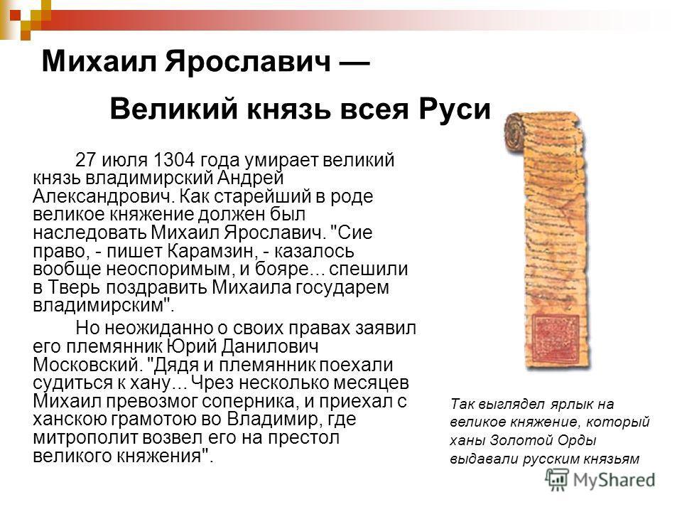 Михаил Ярославич Великий князь всея Руси 27 июля 1304 года умирает великий князь владимирский Андрей Александрович. Как старейший в роде великое княжение должен был наследовать Михаил Ярославич.