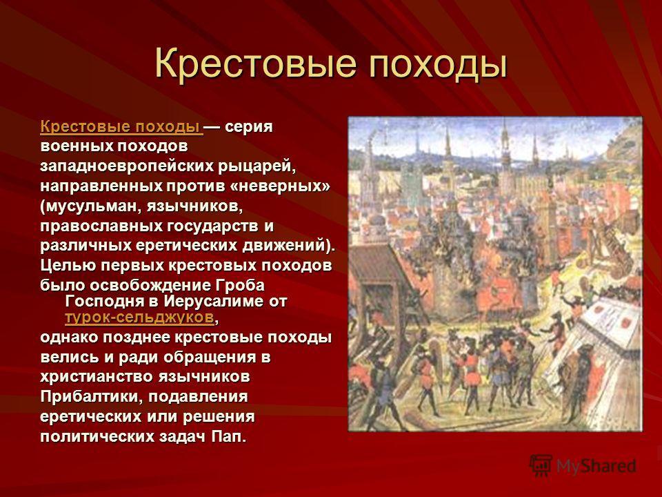 Крестовые походы Крестовые походы Крестовые походы серия Крестовые походы военных походов западноевропейских рыцарей, направленных против «неверных» (мусульман, язычников, православных государств и различных еретических движений). Целью первых кресто
