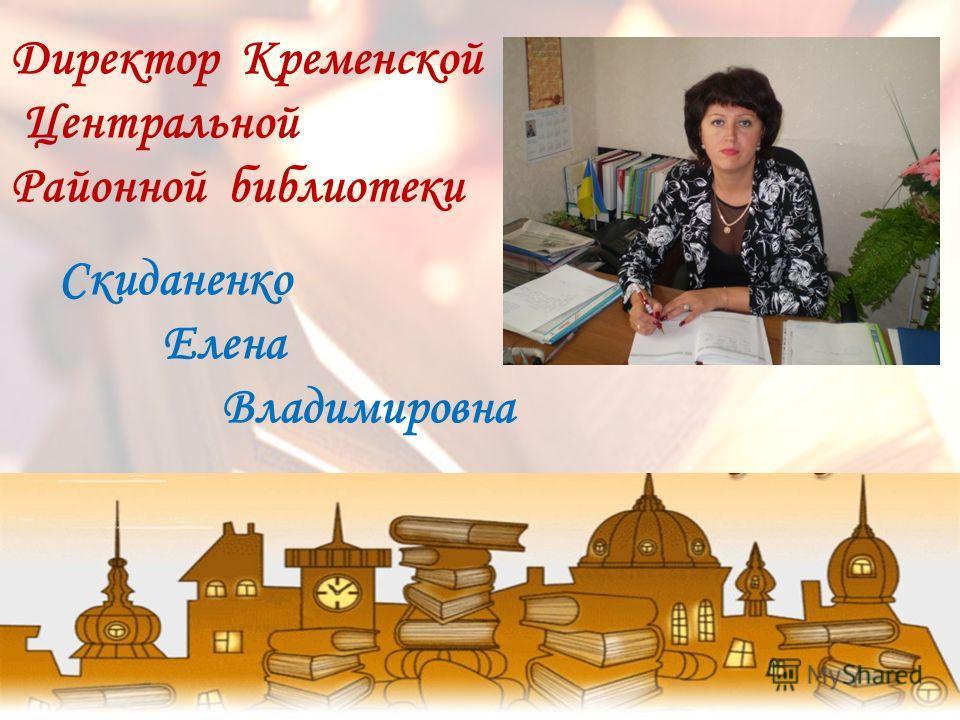 Директор Кременской Центральной Районной библиотеки Скиданенко Елена Владимировна