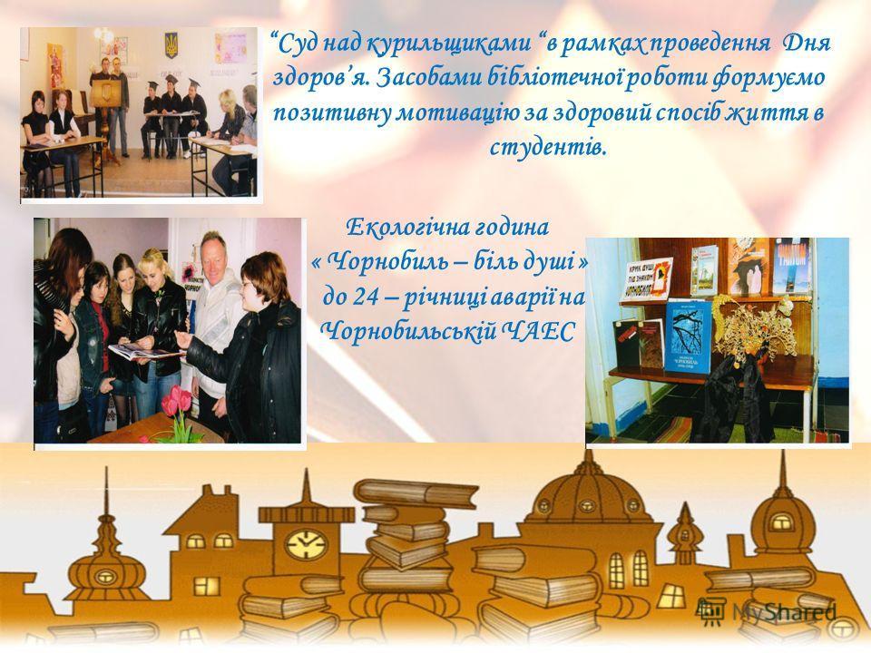 Суд над курильщиками в рамках проведення Дня здоровя. Засобами бібліотечної роботи формуємо позитивну мотивацію за здоровий спосіб життя в студентів. Екологічна година « Чорнобиль – біль душі » до 24 – річниці аварії на Чорнобильській ЧАЕС