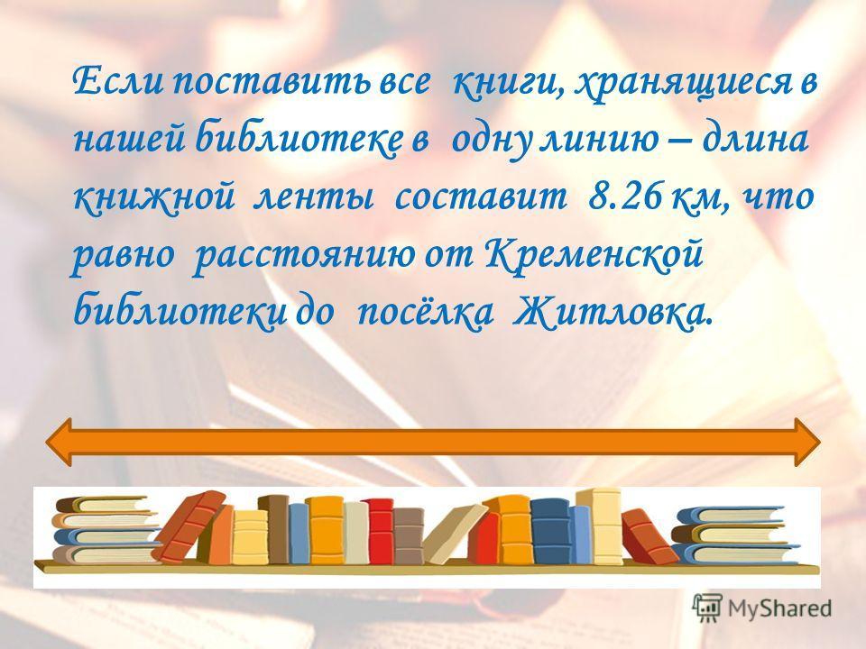 Если поставить все книги, хранящиеся в нашей библиотеке в одну линию – длина книжной ленты составит 8.26 км, что равно расстоянию от Кременской библиотеки до посёлка Житловка.