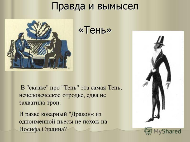 Правда и вымысел «Тень» В сказке про Тень эта самая Тень, нечеловеческое отродье, едва не захватила трон. И разве коварный Дракон« из одноименной пьесы не похож на Иосифа Сталина?