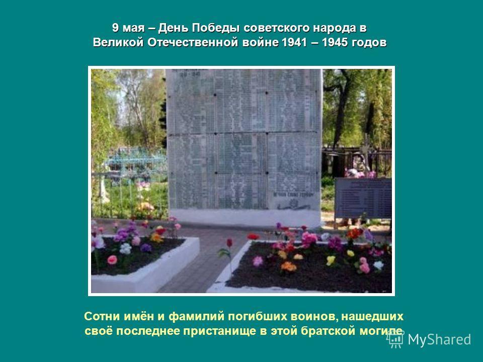 9 мая – День Победы советского народа в Великой Отечественной войне 1941 – 1945 годов Сотни имён и фамилий погибших воинов, нашедших своё последнее пристанище в этой братской могиле
