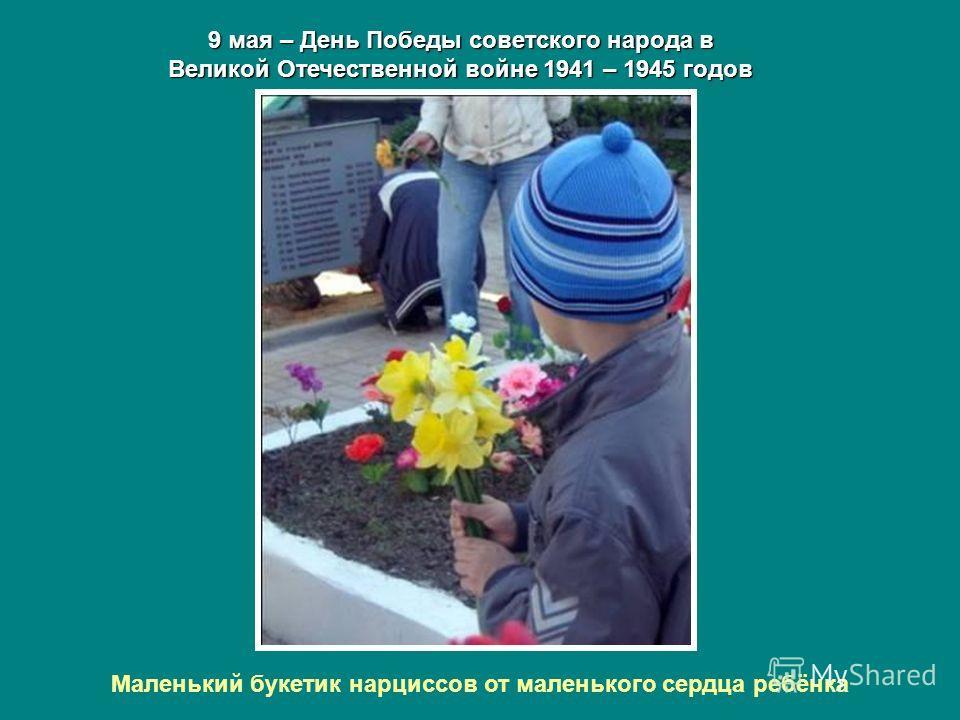 9 мая – День Победы советского народа в Великой Отечественной войне 1941 – 1945 годов Маленький букетик нарциссов от маленького сердца ребёнка
