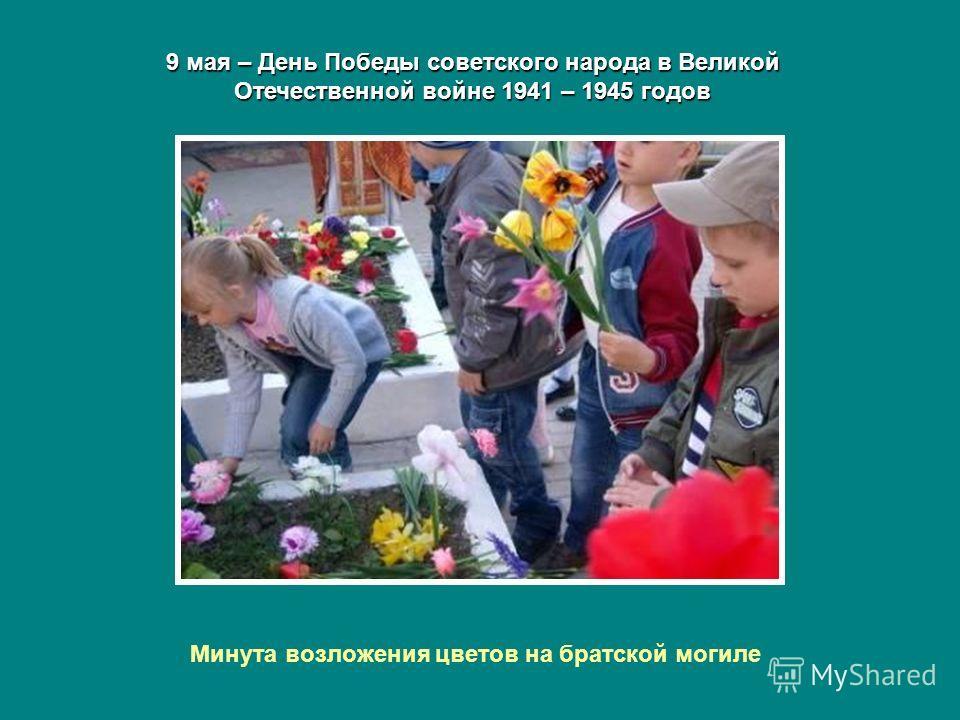 9 мая – День Победы советского народа в Великой Отечественной войне 1941 – 1945 годов Минута возложения цветов на братской могиле