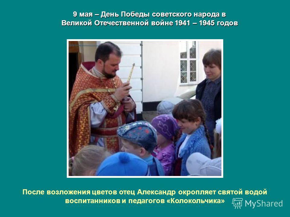 9 мая – День Победы советского народа в Великой Отечественной войне 1941 – 1945 годов После возложения цветов отец Александр окропляет святой водой воспитанников и педагогов «Колокольчика»