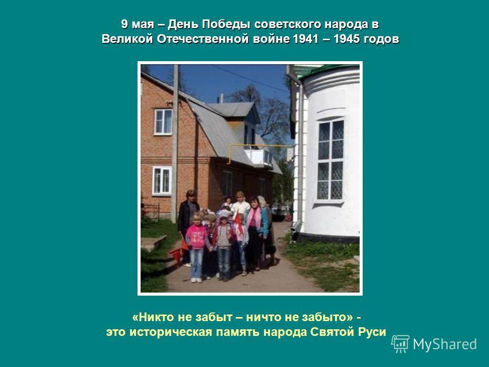 9 мая – День Победы советского народа в Великой Отечественной войне 1941 – 1945 годов «Никто не забыт – ничто не забыто» - это историческая память народа Святой Руси