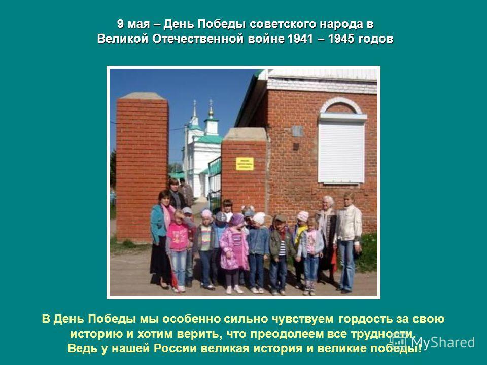9 мая – День Победы советского народа в Великой Отечественной войне 1941 – 1945 годов В День Победы мы особенно сильно чувствуем гордость за свою историю и хотим верить, что преодолеем все трудности. Ведь у нашей России великая история и великие побе