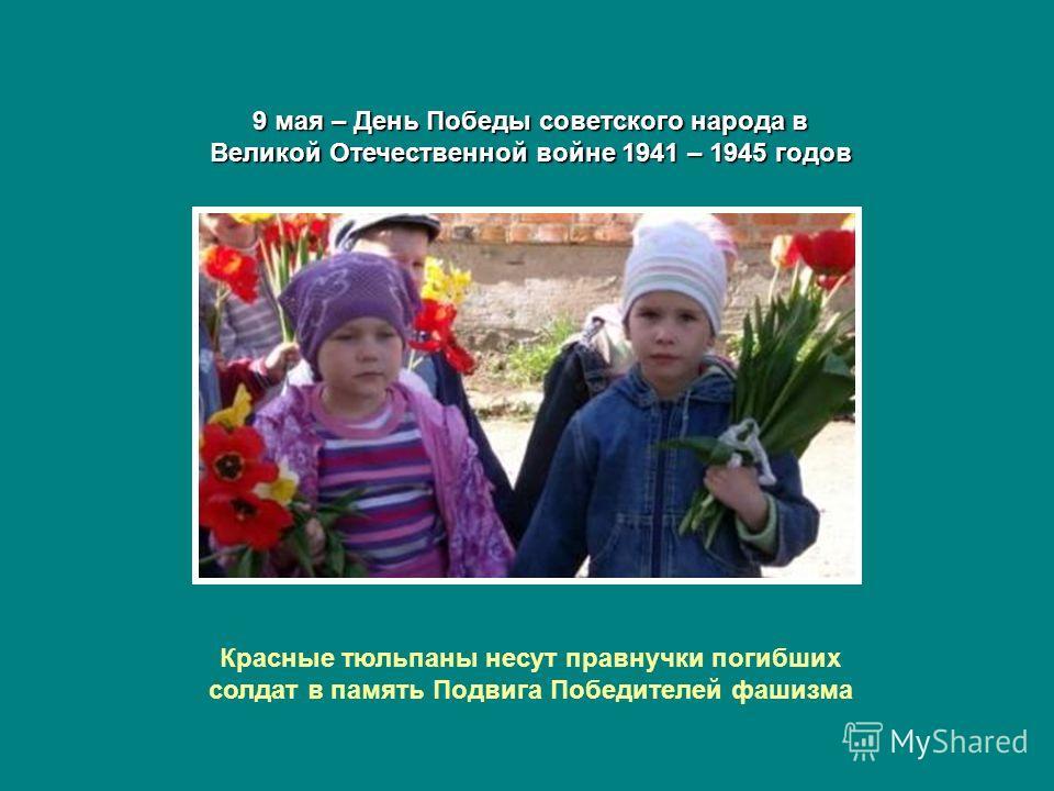 9 мая – День Победы советского народа в Великой Отечественной войне 1941 – 1945 годов Красные тюльпаны несут правнучки погибших солдат в память Подвига Победителей фашизма