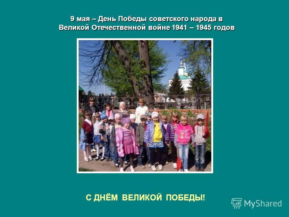 9 мая – День Победы советского народа в Великой Отечественной войне 1941 – 1945 годов С ДНЁМ ВЕЛИКОЙ ПОБЕДЫ!