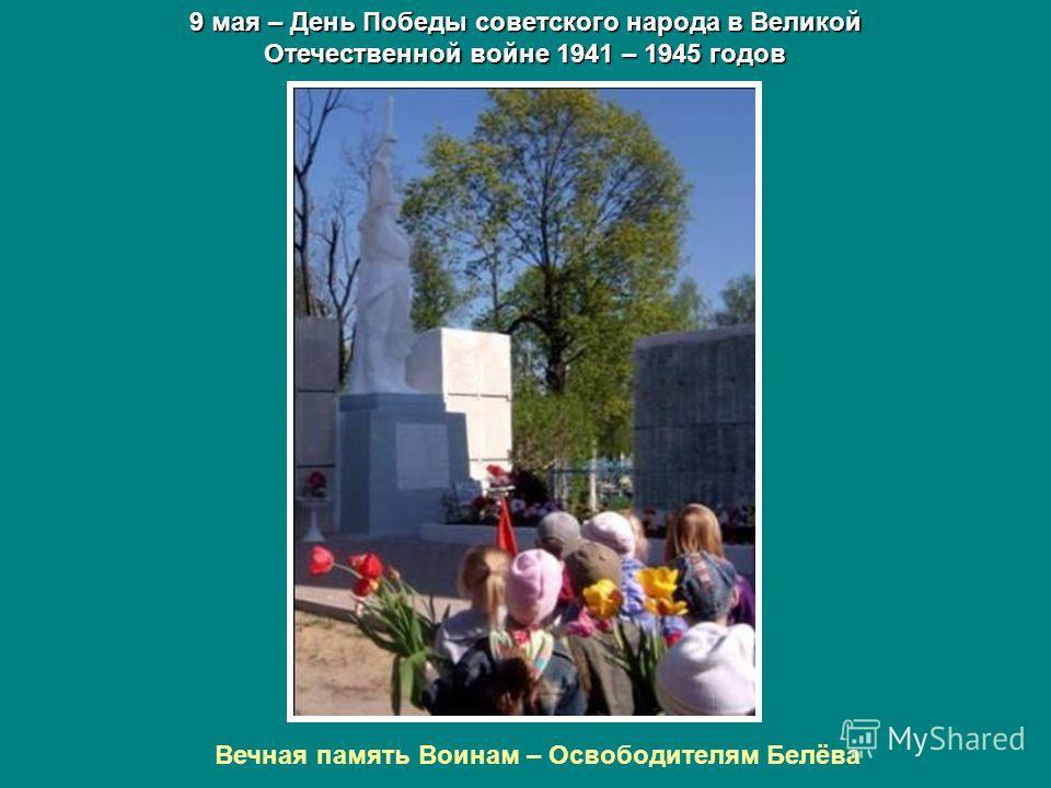 9 мая – День Победы советского народа в Великой Отечественной войне 1941 – 1945 годов Вечная память Воинам – Освободителям Белёва
