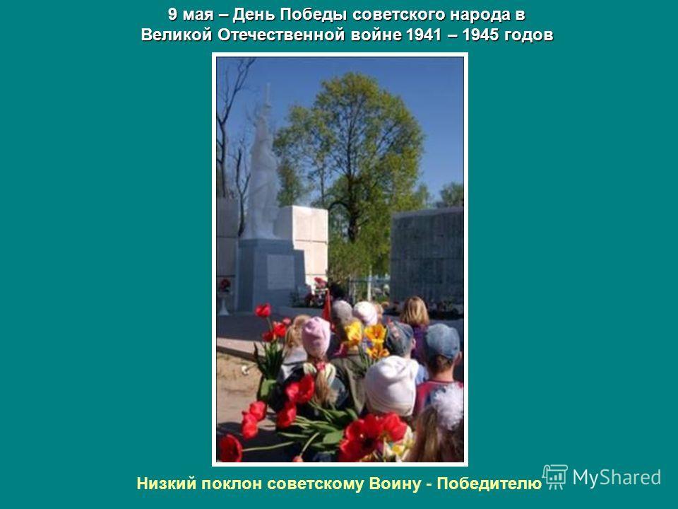 9 мая – День Победы советского народа в Великой Отечественной войне 1941 – 1945 годов Низкий поклон советскому Воину - Победителю