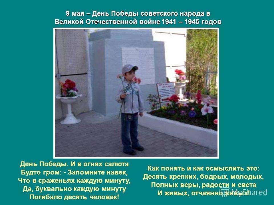 9 мая – День Победы советского народа в Великой Отечественной войне 1941 – 1945 годов День Победы. И в огнях салюта Будто гром: - Запомните навек, Что в сраженьях каждую минуту, Да, буквально каждую минуту Погибало десять человек! Как понять и как ос