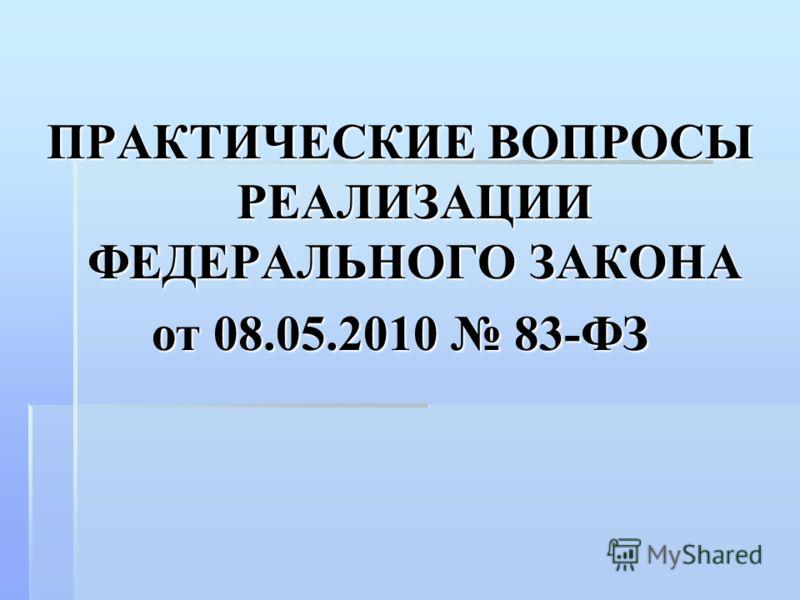 ПРАКТИЧЕСКИЕ ВОПРОСЫ РЕАЛИЗАЦИИ ФЕДЕРАЛЬНОГО ЗАКОНА от 08.05.2010 83-ФЗ