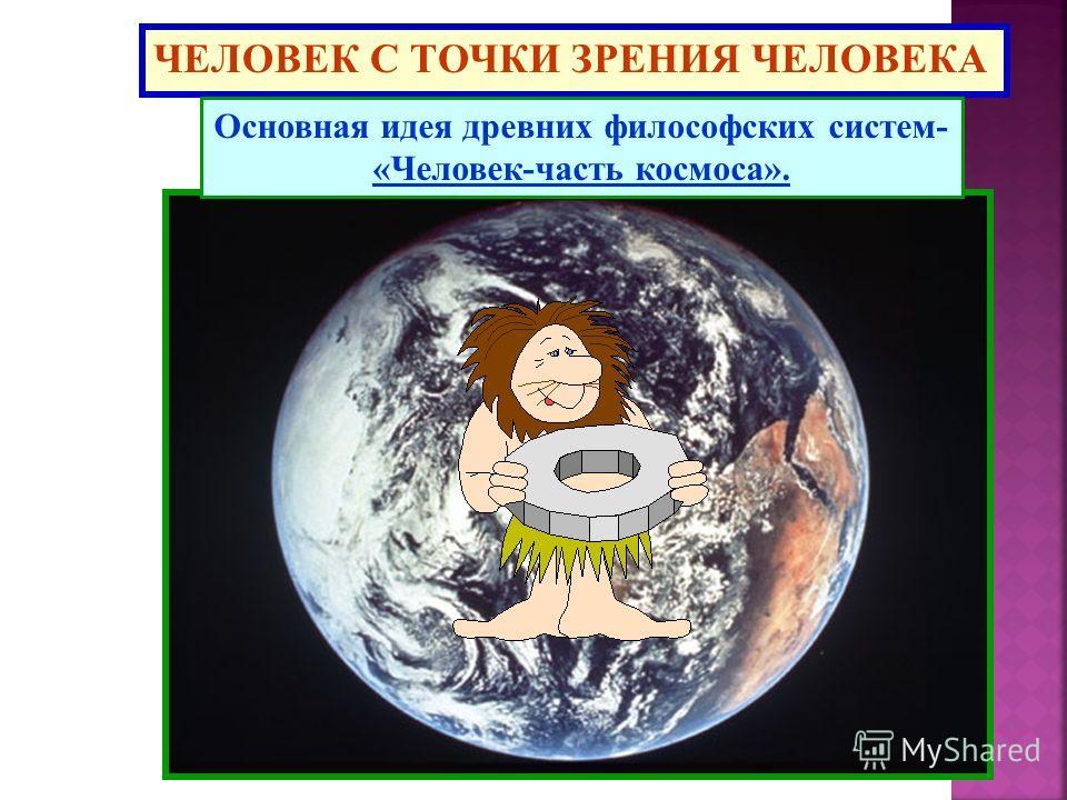 ЧЕЛОВЕК С ТОЧКИ ЗРЕНИЯ ЧЕЛОВЕКА Основная идея древних философских систем- «Человек-часть космоса».