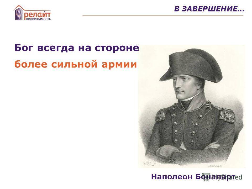 В ЗАВЕРШЕНИЕ… Бог всегда на стороне более сильной армии Наполеон Бонапарт