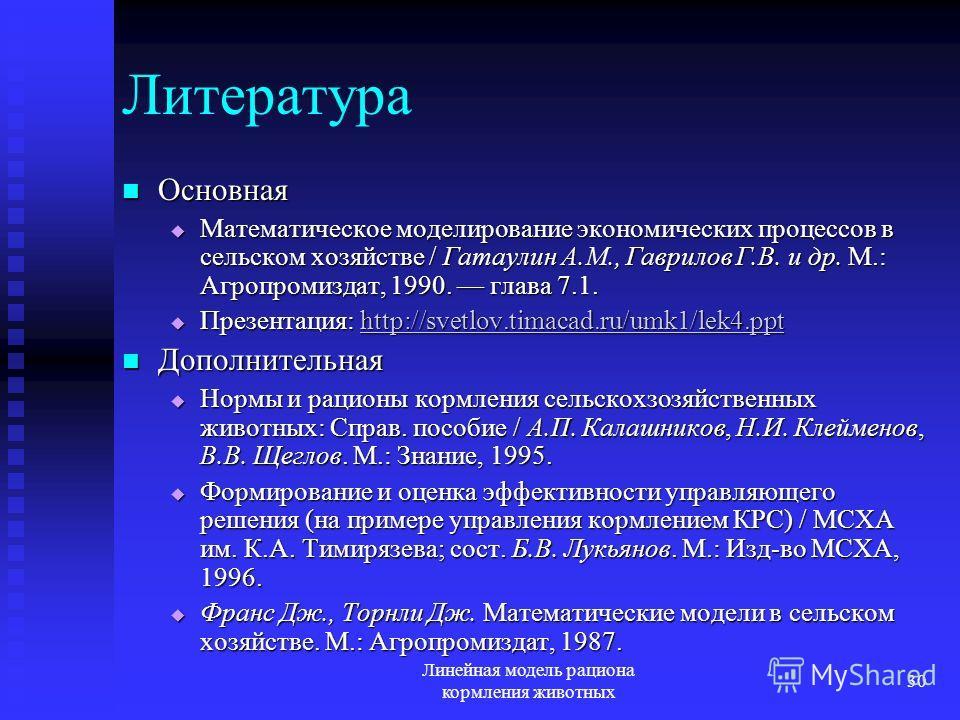 Линейная модель рациона кормления животных 30 Литература Основная Основная Математическое моделирование экономических процессов в сельском хозяйстве / Гатаулин А.М., Гаврилов Г.В. и др. М.: Агропромиздат, 1990. глава 7.1. Математическое моделирование