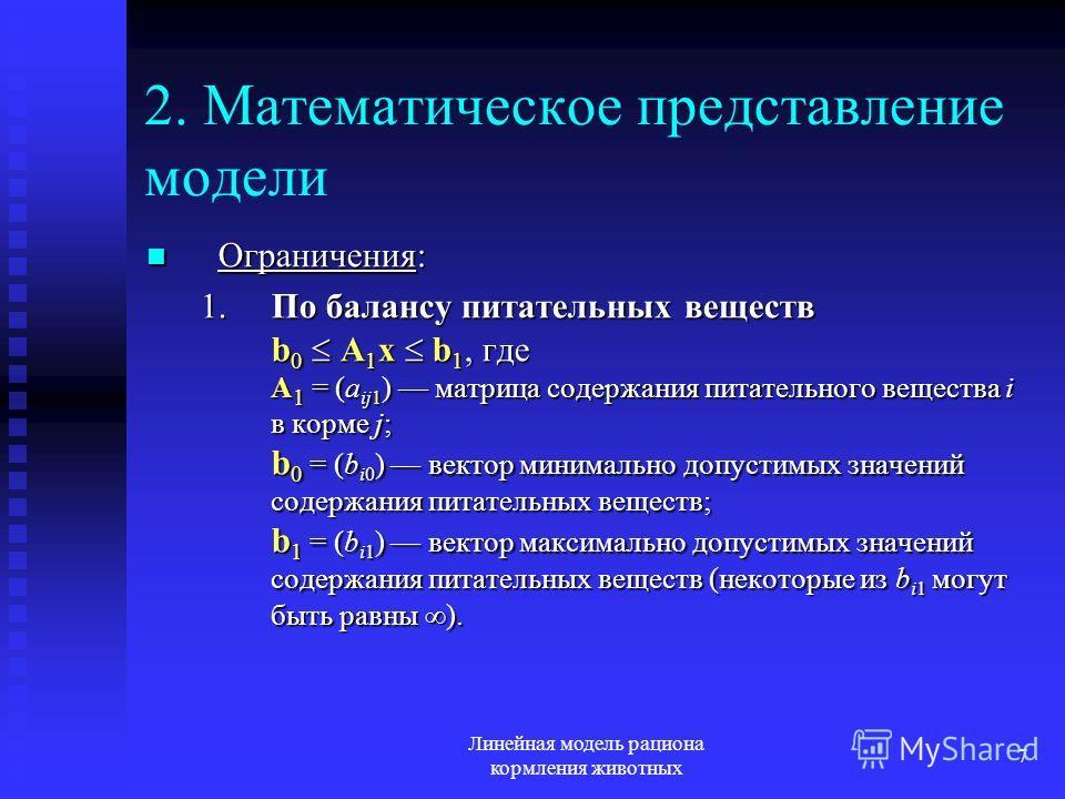 Линейная модель рациона кормления животных 7 2. Математическое представление модели Ограничения: Ограничения: 1.По балансу питательных веществ b 0 A 1 x b 1, где A 1 = (a ij1 ) матрица содержания питательного вещества i в корме j; b 0 = (b i0 ) векто