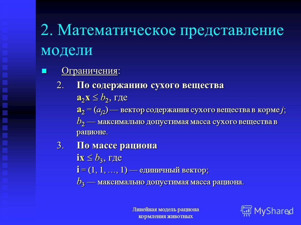 Линейная модель рациона кормления животных 8 2. Математическое представление модели Ограничения: Ограничения: 2.По содержанию сухого вещества a 2 x b 2, где a 2 = (a j2 ) вектор содержания сухого вещества в корме j; b 2 максимально допустимая масса с