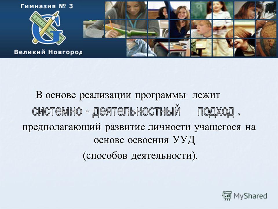 В основе реализации программы лежит В основе реализации программы лежит, предполагающий развитие личности учащегося на основе освоения УУД (способов деятельности). (способов деятельности).