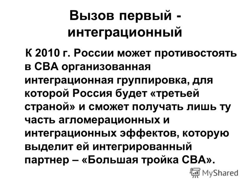 Вызов первый - интеграционный К 2010 г. России может противостоять в СВА организованная интеграционная группировка, для которой Россия будет «третьей страной» и сможет получать лишь ту часть агломерационных и интеграционных эффектов, которую выделит