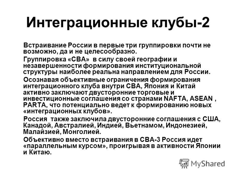 Интеграционные клубы-2 Встраивание России в первые три группировки почти не возможно, да и не целесообразно. Группировка «СВА» в силу своей географии и незавершенности формирования институциональной структуры наиболее реальна направлением для России.