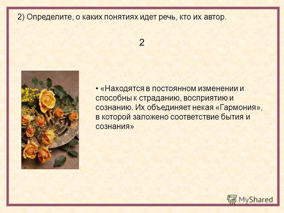 2) Определите, о каких понятиях идет речь, кто их автор. 2 «Находятся в постоянном изменении и способны к страданию, восприятию и сознанию. Их объединяет некая «Гармония», в которой заложено соответствие бытия и сознания»