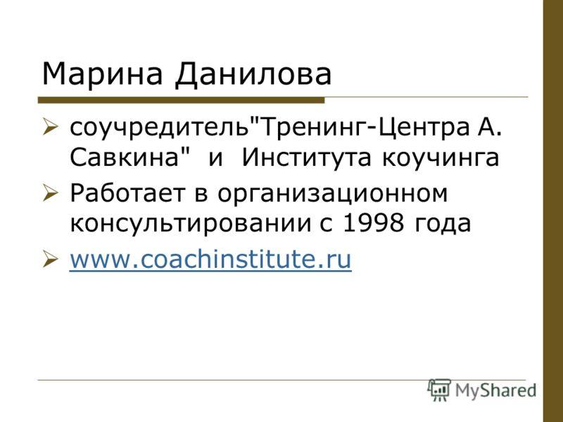 Марина Данилова соучредительТренинг-Центра А. Савкина и Института коучинга Работает в организационном консультировании с 1998 года www.coachinstitute.ru www.coachinstitute.ru