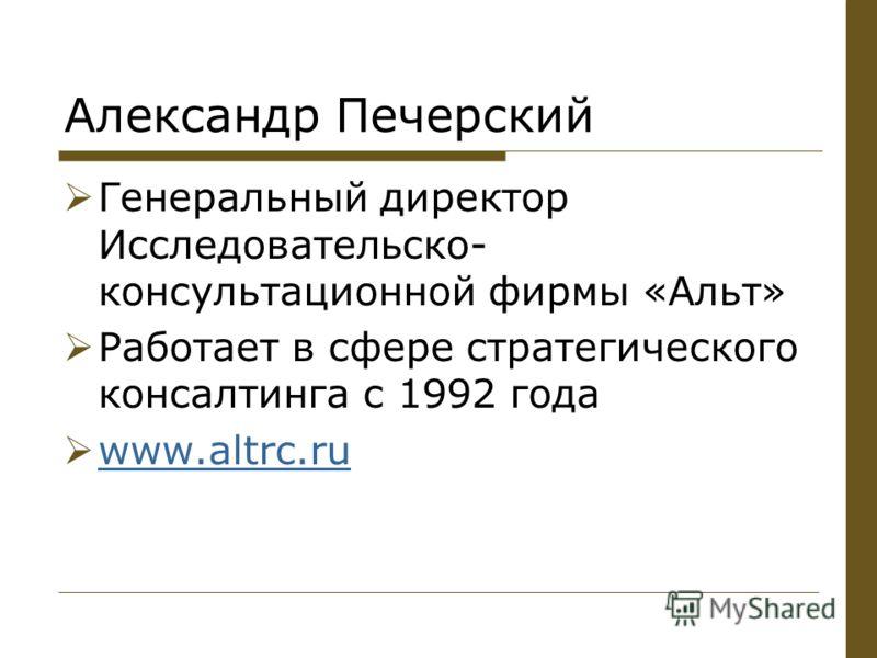 Александр Печерский Генеральный директор Исследовательско- консультационной фирмы «Альт» Работает в сфере стратегического консалтинга с 1992 года www.altrc.ru www.altrc.ru