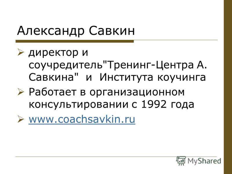 Александр Савкин директор и соучредительТренинг-Центра А. Савкина и Института коучинга Работает в организационном консультировании с 1992 года www.coachsavkin.ru