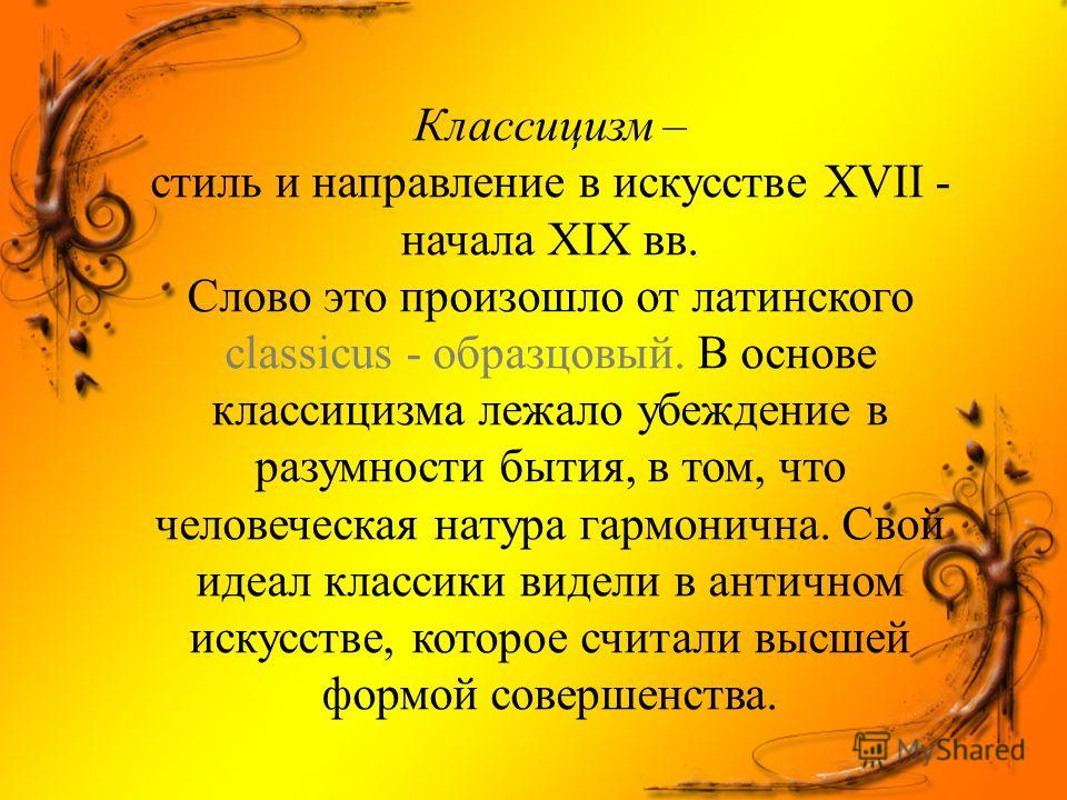 Классицизм – стиль и направление в искусстве XVII - начала XIX вв. Слово это произошло от латинского classicus - образцовый. В основе классицизма лежало убеждение в разумности бытия, в том, что человеческая натура гармонична. Свой идеал классики виде