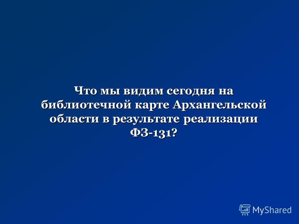 Что мы видим сегодня на библиотечной карте Архангельской области в результате реализации ФЗ-131?