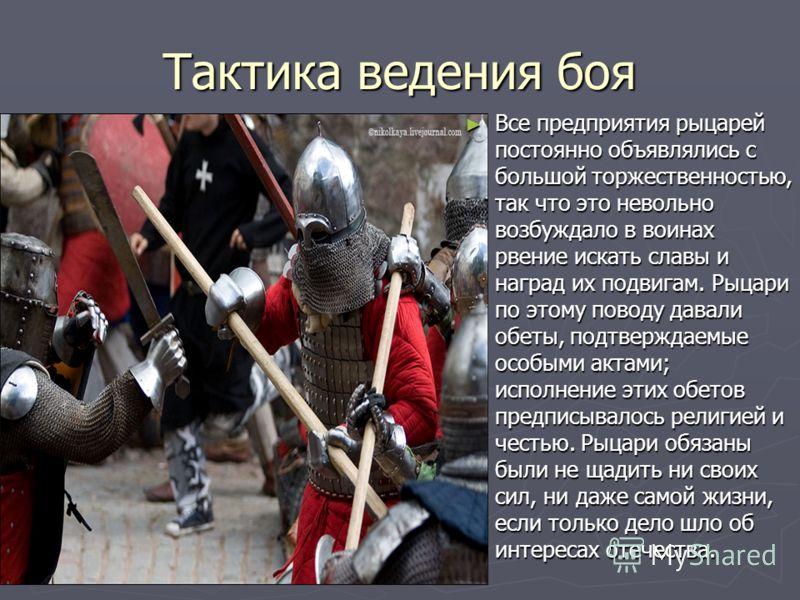 Тактика ведения боя Все предприятия рыцарей постоянно объявлялись с большой торжественностью, так что это невольно возбуждало в воинах рвение искать славы и наград их подвигам. Рыцари по этому поводу давали обеты, подтверждаемые особыми актами; испол