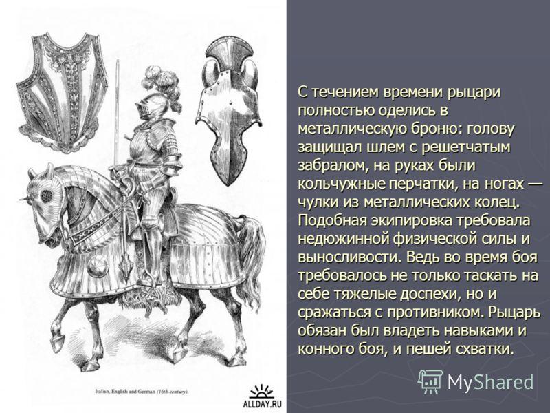 С течением времени рыцари полностью оделись в металлическую броню: голову защищал шлем с решетчатым забралом, на руках были кольчужные перчатки, на ногах чулки из металлических колец. Подобная экипировка требовала недюжинной физической силы и выносли