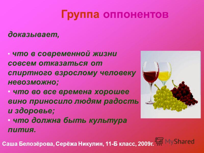 Группа оппонентов доказывает, что в современной жизни совсем отказаться от спиртного взрослому человеку невозможно; что во все времена хорошее вино приносило людям радость и здоровье; что должна быть культура пития. Саша Белозёрова, Серёжа Никулин, 1