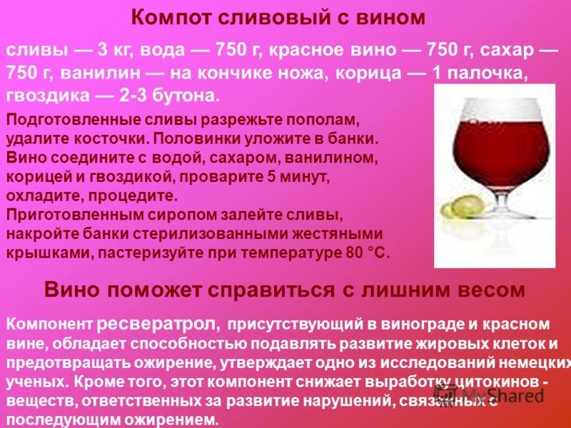 Компот сливовый с вином сливы 3 кг, вода 750 г, красное вино 750 г, сахар 750 г, ванилин на кончике ножа, корица 1 палочка, гвоздика 2-3 бутона. Подготовленные сливы разрежьте пополам, удалите косточки. Половинки уложите в банки. Вино соедините с вод