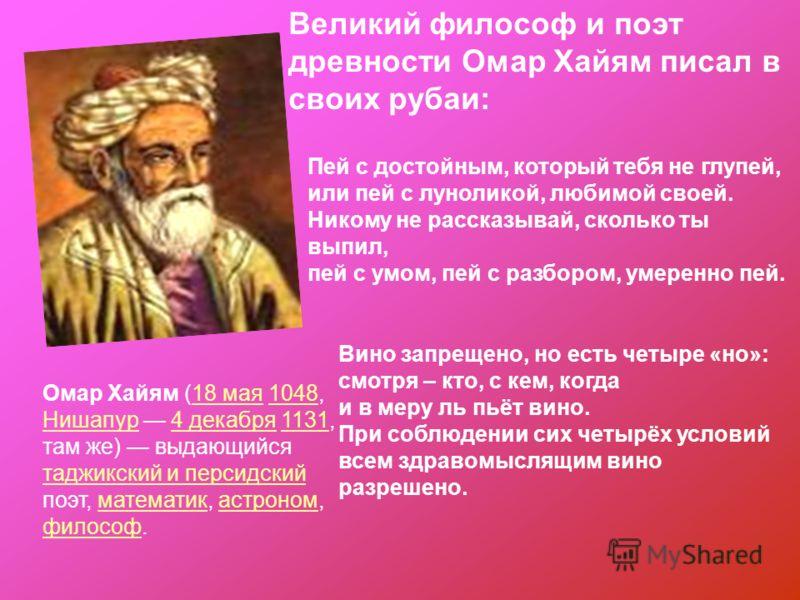 Омар Хайям (18 мая 1048, Нишапур 4 декабря 1131, там же) выдающийся таджикский и персидский поэт, математик, астроном, философ.18 мая1048 Нишапур4 декабря1131 таджикский и персидскийматематикастроном философ Пей с достойным, который тебя не глупей, и