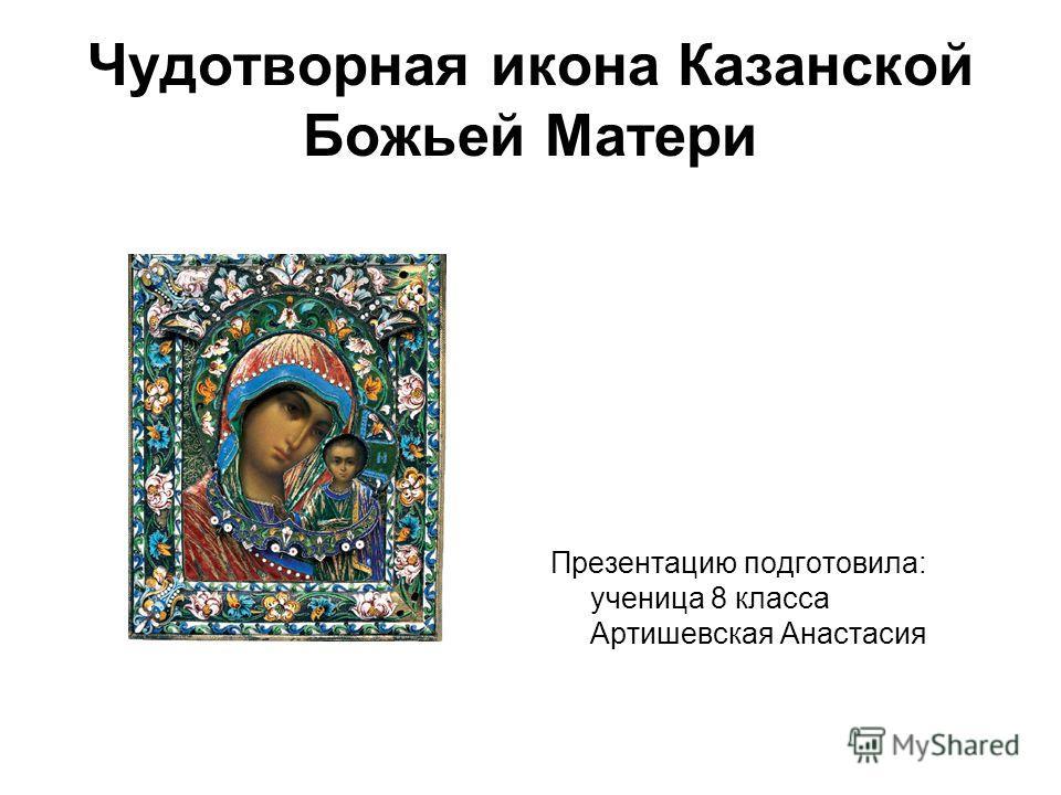 Чудотворная икона Казанской Божьей Матери Презентацию подготовила: ученица 8 класса Артишевская Анастасия